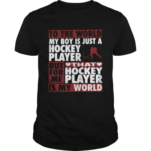 To The World My Boy Is Just A Hockey Player But For Me That Hockey Player Is My World  Unisex