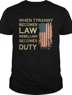 When Tyranny Becomes Law Rebellion Becomes Duty shirt