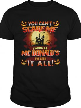 You Cant Scare Me I Work At Mcdonalds Ive Seen It All shirt
