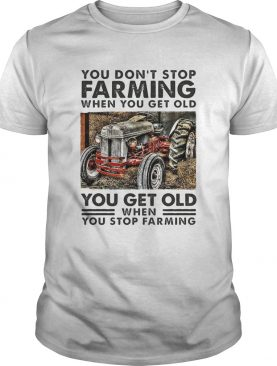 You Dont Stop Farming When You Get Old You Get Old When You Stop Farming Line shirt