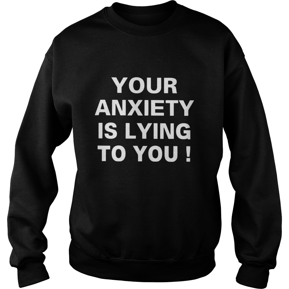 Your Anxiety Is Lying To You Sweatshirt