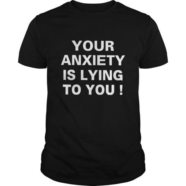 Your Anxiety Is Lying To You  Unisex