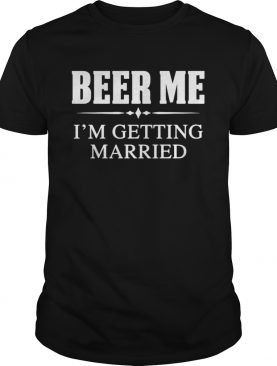 Beer me Im getting married shirt