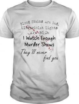 Blood Stains Are Red Ulltraviolet Lights Are Blue I Watch Enough Murder Show shirt