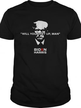 Donald Trump Will You Shut Up Man Biden Harris shirt