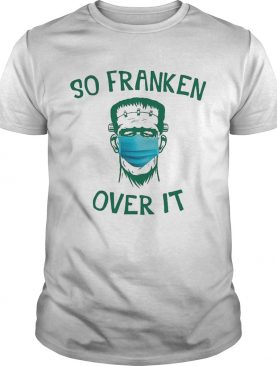 Frankenstein So Franken Over It shirt