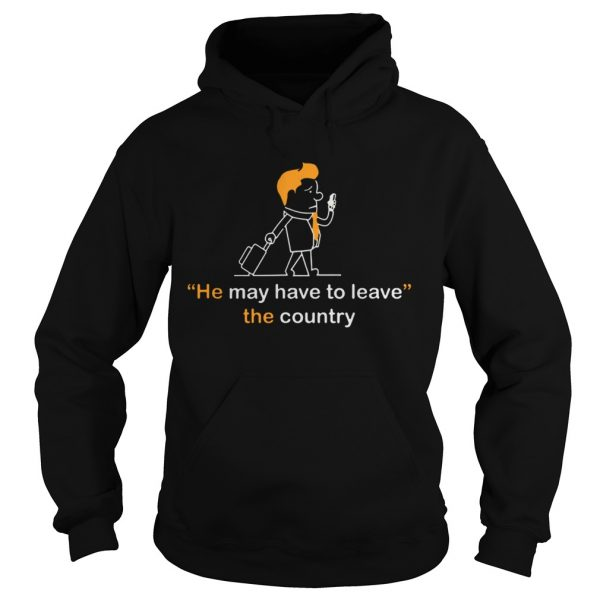 He May Have To Leave The Country  Hoodie