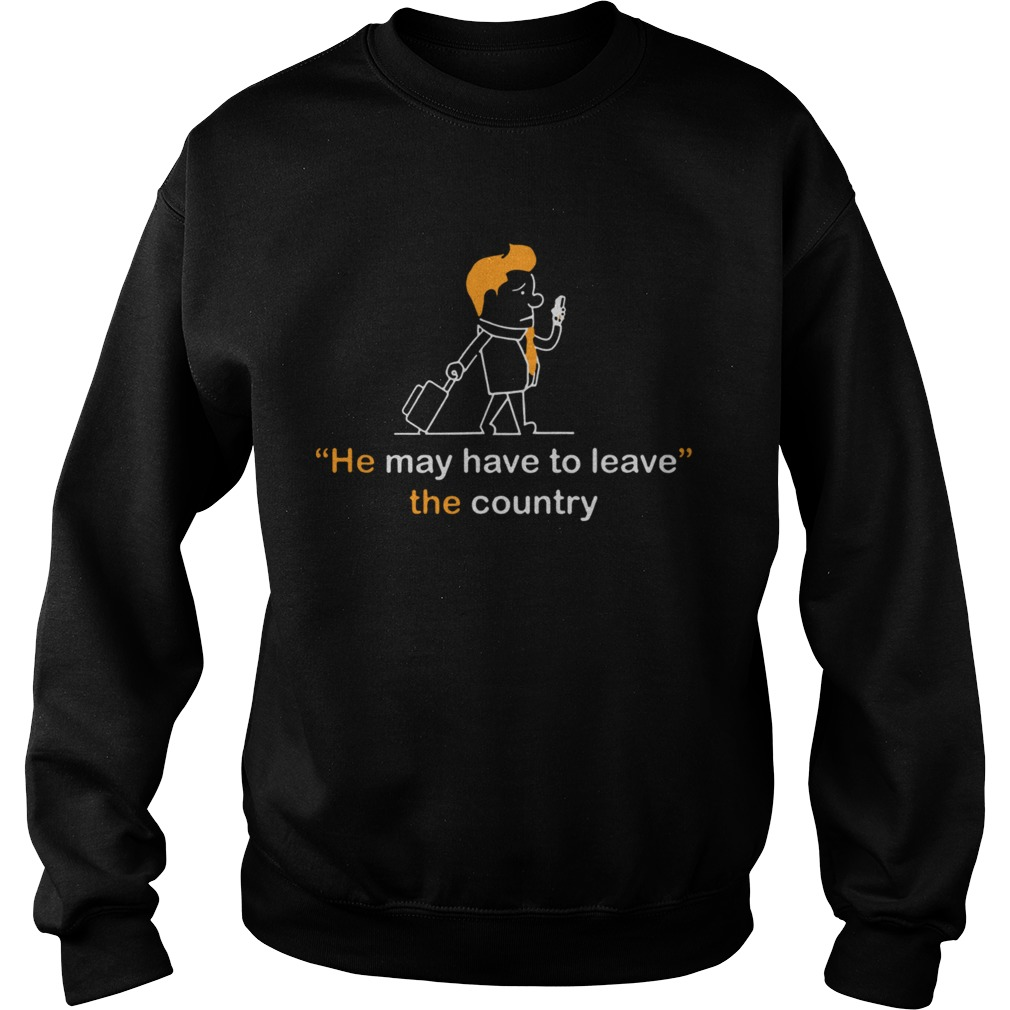 He May Have To Leave The Country Sweatshirt