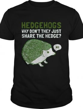 Hedgehogs Why Dont They Just Share The Hedge shirt