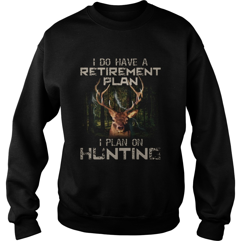 I Do Have A Retirement Plan I Plan On Hunting Sweatshirt