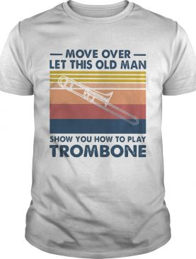 Move over let this old man show you how to play trombone vintage shirt