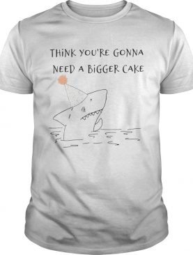 Shark Think You_re Gonna Need A Bigger Cake shirt