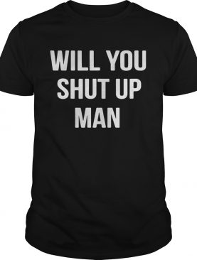 Will You Shut Up Man Anti Trump shirt