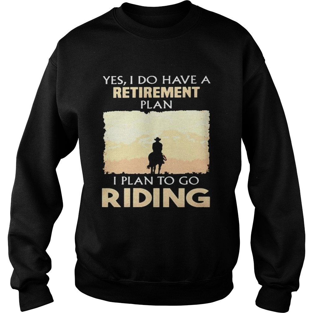 Yes I do have a retirement plan I plan to go riding Sweatshirt