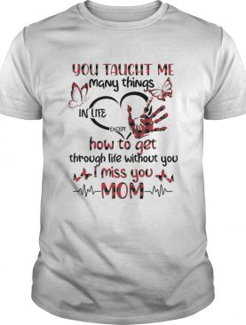 You Taught Me Many Things In Life Except How To Get Through Life Without You I Miss You Mom shirt