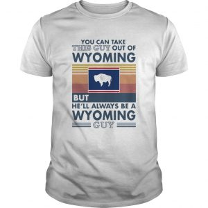 You can take this guy out of wyoming but hell always be a wyoming guy vintage retro  Unisex