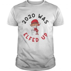 2020 Was Elfed Up Funny 2020 Christmas  Unisex