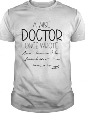 A Wise Doctor Once Wrote shirt