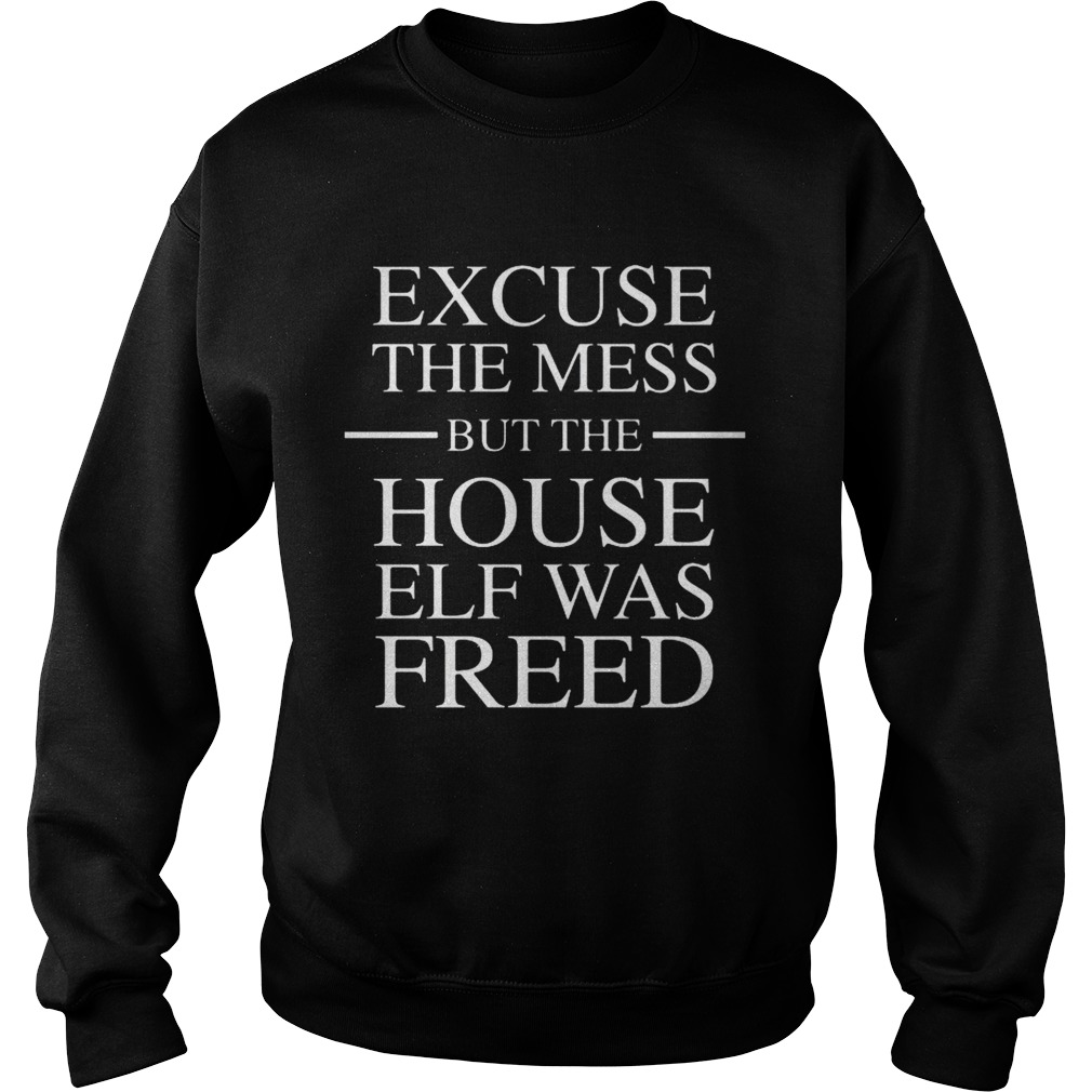 Excuse the mess but the house elf was freed Sweatshirt