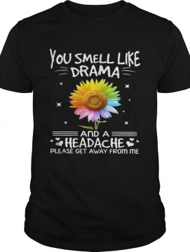 Flower In Many Colors You Smell Like Drama And A Headache Please Get Away From Me shirt