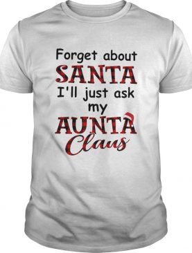 Forget About Santa Ill Just Ask My Aunta Claus shirt
