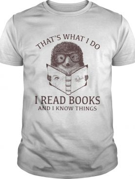 Hedgehog Thats What I Do Read Books And I Know Things shirt