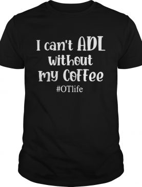 I Cant ADL Without MY Coffee OTlife shirt