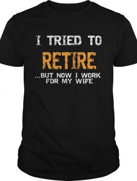 I Tried To Retire But Now I Work For My Wife shirt