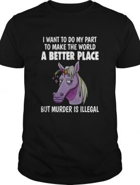 I Want To Do My Part To Make The World A Better Place But Murder Is Illegal shirt