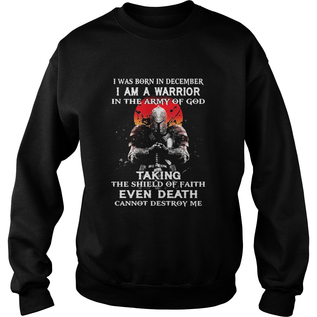 I Was Born In December I Am A Warrior In The Army Of God Taking The Shield Of Faith Even Death Cann Sweatshirt