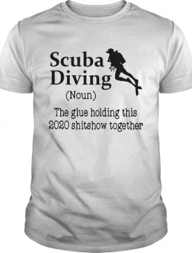 Scuba Diving The Glue Holding This 2020 Shitshow Together shirt