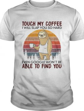 Sloth Touch My Coffee I Will Slap You So Hard Even Google Wont Be Able To Find You Vintage shirt