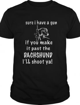 Sure I Have A Gun If You Make It Past The Dachshund Ill Shoot Ya shirt