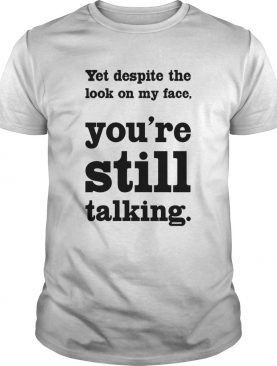 Yet Despite The Look On My Face Youre Still Talking shirt