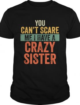 You Cant Scare Me I Have A Crazy Sister shirt